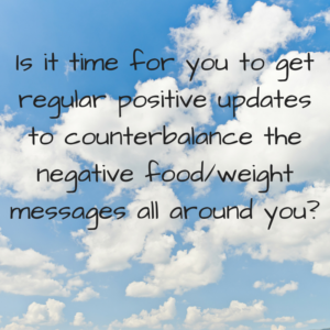 Is it time for you to get regular positive updates to counterbalance the negative food/weight messages all around you?